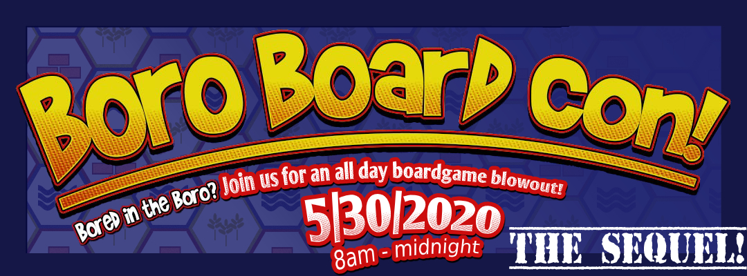 Boro Board Con The Sequel! Bored in the Boro? Join Us for an all day boardgame blowout! 8:00AM until midnight on May 5th Two Thousand and Twenty.